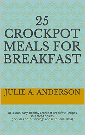[PDF] [EPUB] 25 Crockpot Meals for BREAKFAST: Delicious, easy, healthy Crockpot Breakfast Recipes in 3 steps or less (Includes no. of servings and nutritional data) (Crockpot Meals Series) Download by Julie A. Anderson
