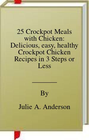 [PDF] [EPUB] 25 Crockpot Meals with Chicken: Delicious, easy, healthy Crockpot Chicken Recipes in 3 Steps or Less (Includes no. of servings and nutritional data) Download by Julie A. Anderson