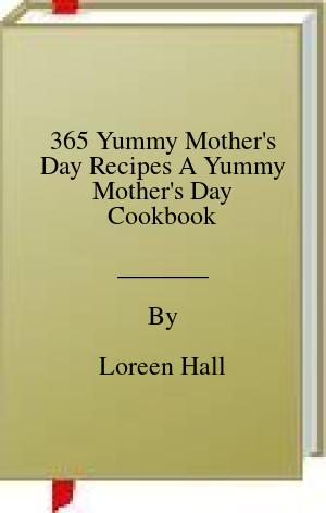 [PDF] [EPUB] 365 Yummy Mother's Day Recipes A Yummy Mother's Day Cookbook Download by Loreen Hall