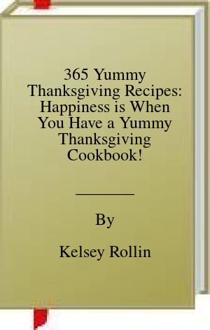 [PDF] [EPUB] 365 Yummy Thanksgiving Recipes: Happiness is When You Have a Yummy Thanksgiving Cookbook! Download by Kelsey Rollin