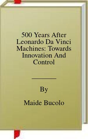 [PDF] [EPUB] 500 Years After Leonardo Da Vinci Machines: Towards Innovation And Control Download by Maide Bucolo