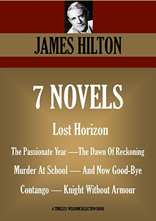 [PDF] [EPUB] 7 novels and 3 short stories: Lost Horizon, The Passionate Year, The Dawn Of Reckoning, Murder At School, And Now Good-Bye, Contango, Knight Without Armour (TIMELESS WISDOM COLLECTION Book 4760) Download by James Hilton