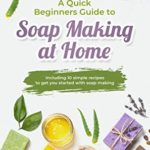 [PDF] [EPUB] A Quick Beginners Guide to Soap Making at Home: Including 10 simple recipes to get you started with soap making Download
