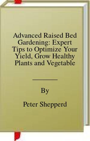 [PDF] [EPUB] Advanced Raised Bed Gardening: Expert Tips to Optimize Your Yield, Grow Healthy Plants and Vegetables and Take Your Raised Bed Garden to the Next Level: 2 Download by Peter Shepperd