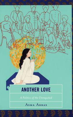 [PDF] [EPUB] Another Love: A Politics of the Unrequited Download by Asma Abbas