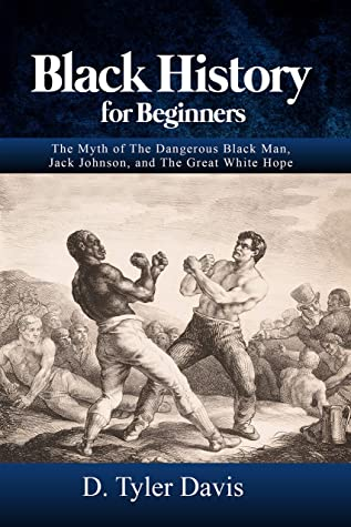 [PDF] [EPUB] Black History for Beginners: The Myth of The Dangerous Black Man, Jack Johnson, and The Great White Hope Download by D. Davis