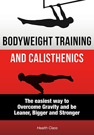 [PDF] [EPUB] Bodyweight Training: The Scientific Approach to Calisthenics Workout: The Easiest Way to Overcome Gravity and be Leaner, Bigger and Stronger Download by Health Class
