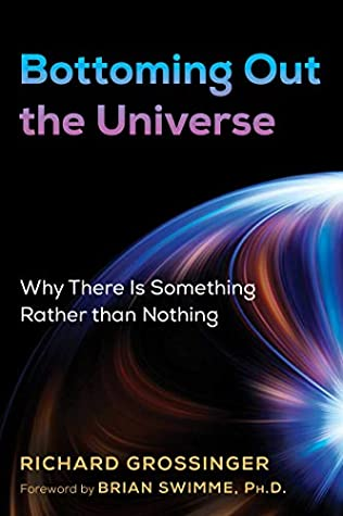 [PDF] [EPUB] Bottoming Out the Universe: Why There Is Something Rather than Nothing Download by Richard Grossinger