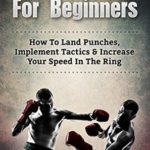 [PDF] [EPUB] Boxing For Beginners: How To Land Punches, Implement Tactics and Increase Your Speed In The Ring (MMA, Martial Arts, Self Defense, BJJ) Download