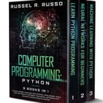 [PDF] [EPUB] Computer Programming: Python – 3 Books in 1: A Crash Course to Go Deep into Artificial Intelligence. Tools, Tips and Tricks to Implement Your Neural Networks with Machine Learning and Data Science Download