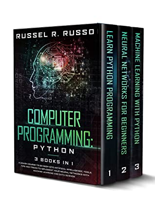 [PDF] [EPUB] Computer Programming: Python - 3 Books in 1: A Crash Course to Go Deep into Artificial Intelligence. Tools, Tips and Tricks to Implement Your Neural Networks with Machine Learning and Data Science Download by Russel R. Russo