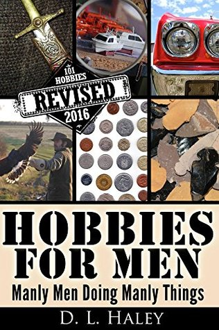 [PDF] [EPUB] Crafts and Hobbies: Hobbies for Men: Manly Men Doing Manly Things: Revised 2016 Download by D.L. Haley