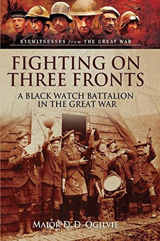 [PDF] [EPUB] Fighting on Three Fronts: A Black Watch Battalion in the Great War (Eyewitnesses from the Great War) Download by Major D.D. Ogilvie