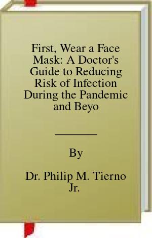 [PDF] [EPUB] First, Wear a Face Mask: A Doctor's Guide to Reducing Risk of Infection During the Pandemic and Beyond Download by Dr. Philip M. Tierno Jr.