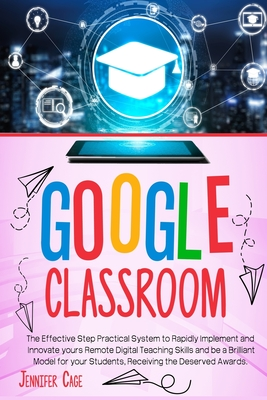 [PDF] [EPUB] Google Classroom: The Effective Practical System to Rapidly Implement and Innovate your Remote Digital Teaching Skills and be a Brilliant Model for your Students, receiving the Deserved Awards. Download by Jennifer Cage