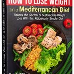 [PDF] [EPUB] HOW TO LOSE WEIGHT ON A MEDITERRANEAN DIET : Unlock the Secrets of Sustainable Weight Loss With this Ridiculously Simple Diet (HEALTH, DIETS and WEIGHT Book 15) Download
