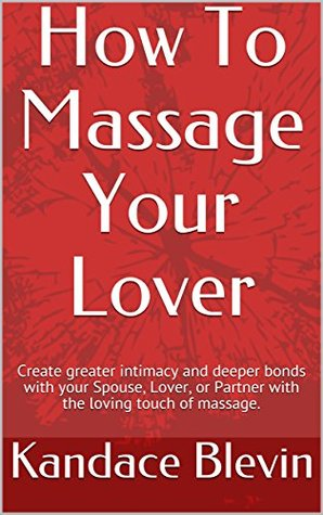 [PDF] [EPUB] How To Massage Your Lover: Create greater intimacy and deeper bonds with your Spouse, Lover, or Partner with the loving touch of massage. Download by Kandace Blevin