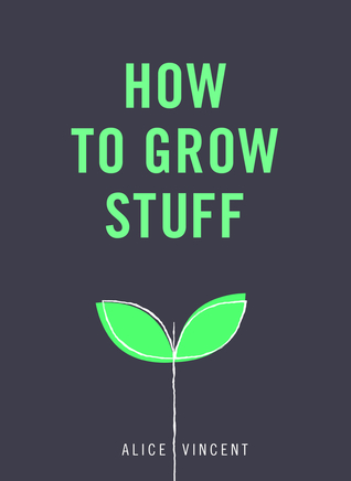 [PDF] [EPUB] How to Grow Stuff: Easy, no-stress gardening for beginners Download by Alice Vincent