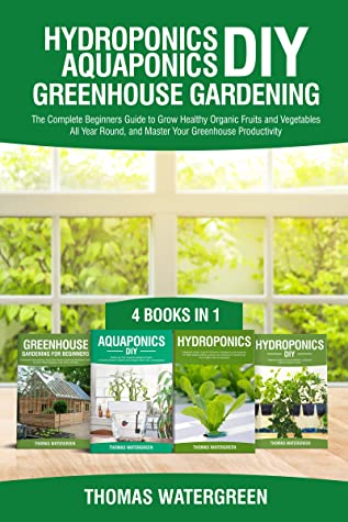 [PDF] [EPUB] Hydroponics DIY, Aquaponics DIY, Greenhouse Gardening: 4 Books In 1, The Complete Beginners Guide to Grow Healthy Organic Fruits and Vegetables All Year ... (Greenhouse Hydroponics Aquaponics Book 5) Download by Thomas Watergreen