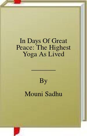 [PDF] [EPUB] In Days Of Great Peace: The Highest Yoga As Lived Download by Mouni Sadhu