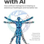 [PDF] [EPUB] Live Longer with AI: How artificial intelligence is helping us extend our healthspan and live better too Download