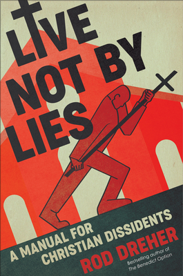 [PDF] [EPUB] Live Not by Lies: A Manual for Christian Dissidents Download by Rod Dreher
