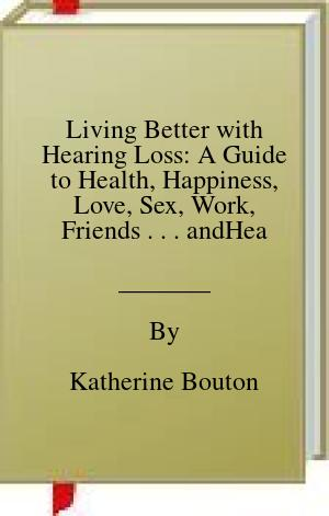 [PDF] [EPUB] Living Better with Hearing Loss: A Guide to Health, Happiness, Love, Sex, Work, Friends . . . andHearing Aids Download by Katherine Bouton
