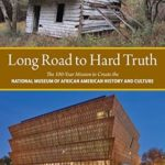 [PDF] [EPUB] Long Road to Hard Truth: The 100 Year Mission to Create the National Museum of African American History and Culture Download