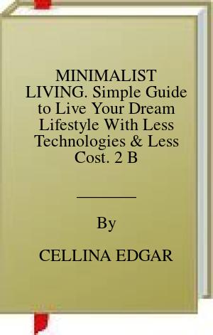[PDF] [EPUB] MINIMALIST LIVING. Simple Guide to Live Your Dream Lifestyle With Less Technologies and Less Cost. 2 Books in 1 Download by CELLINA EDGAR