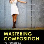 [PDF] [EPUB] Mastering the Art of Photography Composition: Learn Tips and Tricks for Better Creative Photos for Beginners and Intermediate Photographers Download