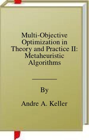 [PDF] [EPUB] Multi-Objective Optimization in Theory and Practice II: Metaheuristic Algorithms Download by Andre A. Keller