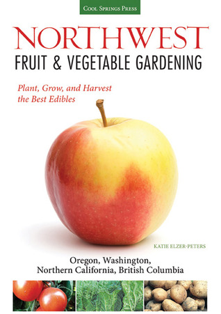 [PDF] [EPUB] Northwest Fruit and Vegetable Gardening: Plant, Grow, and Harvest the Best Edibles - Oregon, Washington, northern California, British Columbia Download by Katie Elzer-Peters