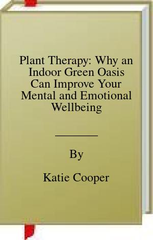 [PDF] [EPUB] Plant Therapy: Why an Indoor Green Oasis Can Improve Your Mental and Emotional Wellbeing Download by Katie Cooper