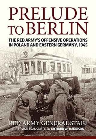[PDF] [EPUB] Prelude to Berlin: The Red Army's Offensive Operations in Poland and Eastern Germany, 1945 Download by Richard Harrison
