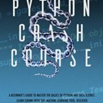[PDF] [EPUB] Python Crash Course: A Beginner's Guide to Master the Basics of Python and Data Science. Learn Coding with This Machine Learning Tool. Discover the Endless Possibilities of Computers and Codes. Download