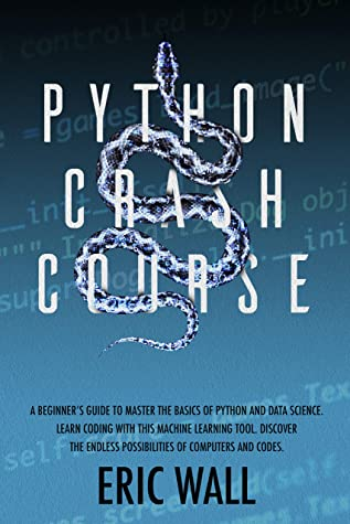 [PDF] [EPUB] Python Crash Course: A Beginner's Guide to Master the Basics of Python and Data Science. Learn Coding with This Machine Learning Tool. Discover the Endless Possibilities of Computers and Codes. Download by Eric Wall