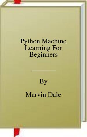 [PDF] [EPUB] Python Machine Learning For Beginners Download by Marvin Dale