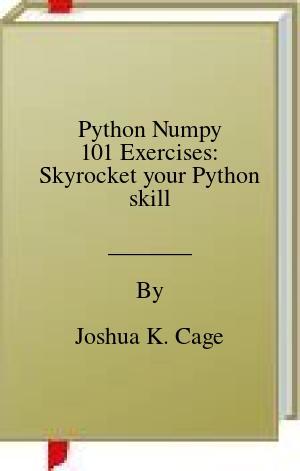 [PDF] [EPUB] Python Numpy 101 Exercises: Skyrocket your Python skill Download by Joshua K. Cage