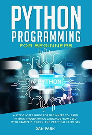 [PDF] [EPUB] Python Programming for Beginners: A Step-By-Step Guide for Beginners to Learn Python Programming Language from Zero with Examples, Tricks, and Practical Exercises Download by Dan Park