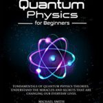 [PDF] [EPUB] Quantum Physics for Beginners: Fundamentals of Quantum Physics Theories. Understand the Miracles and Secrets that are Changing our Everyday Lives Download