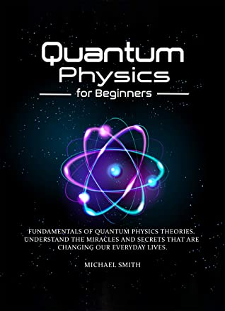 [PDF] [EPUB] Quantum Physics for Beginners: Fundamentals of Quantum Physics Theories. Understand the Miracles and Secrets that are Changing our Everyday Lives Download by Michael Smith