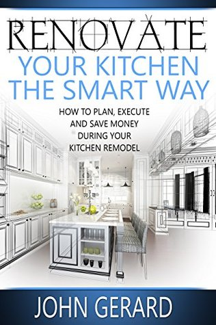 [PDF] [EPUB] Renovate Your Kitchen the Smart Way: How to Plan, Execute and Save Money During Your Kitchen Remodel Download by John Gerard