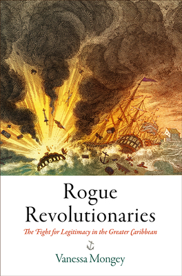 [PDF] [EPUB] Rogue Revolutionaries: The Fight for Legitimacy in the Greater Caribbean Download by Vanessa Mongey