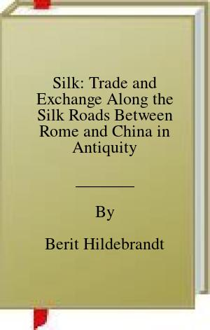 [PDF] [EPUB] Silk: Trade and Exchange Along the Silk Roads Between Rome and China in Antiquity Download by Berit Hildebrandt