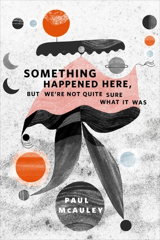 [PDF] [EPUB] Something Happened Here, But We're Not Quite Sure What It Was Download by Paul McAuley