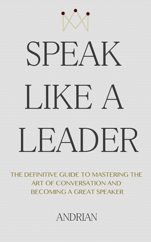[PDF] [EPUB] Speak Like a Leader: The Definitve Guide to Mastering the Art of Conversation and Becoming a Great Speaker Download by Andrian Iliopoulos