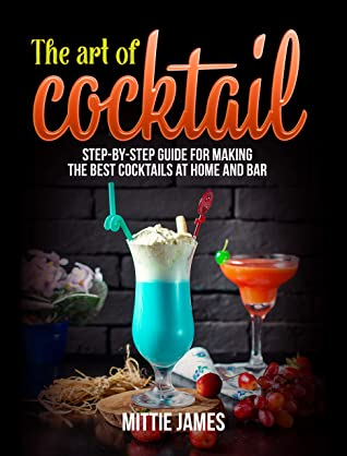 [PDF] [EPUB] The Art of Cocktail: Step-by-step Guide for Making the Best Cocktails at Home and Bar Download by Mittie James