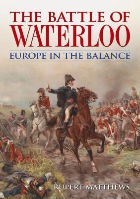[PDF] [EPUB] The Battle of Waterloo: Europe in the Balance Download by Rupert Matthews