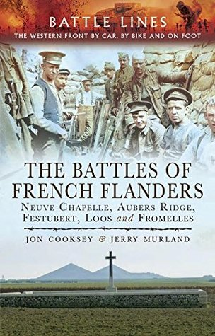 [PDF] [EPUB] The Battles of French Flanders: Neuve Chapelle, Aubers Ridge, Festubert, Loos and Fromelles (Battle Lines: The Western Front by Car, By Bike and on Front) Download by Jon Cooksey