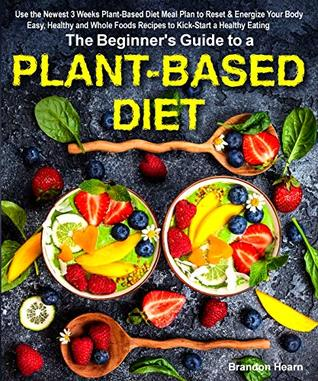 [PDF] [EPUB] The Beginner's Guide to a Plant-based Diet: Use the Newest 3 Weeks Plant-Based Diet Meal Plan to Reset and Energize Your Body. Easy, Healthy and Whole Foods Recipes to Kick-Start a Healthy Eating Download by Brandon Hearn